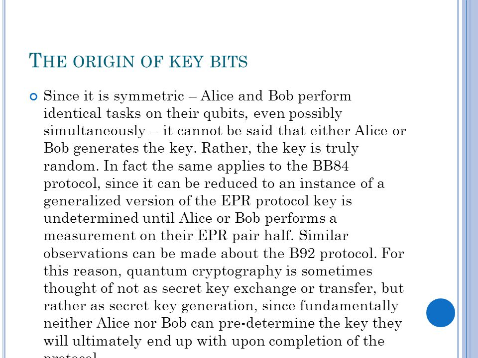 T HE ORIGIN OF KEY BITS Since it is symmetric – Alice and Bob perform identical tasks on their qubits, even possibly simultaneously – it cannot be said that either Alice or Bob generates the key.
