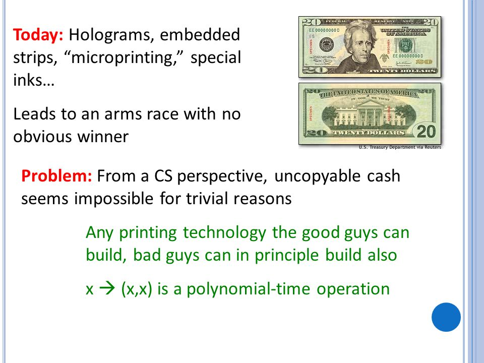 Today: Holograms, embedded strips, microprinting, special inks… Leads to an arms race with no obvious winner Problem: From a CS perspective, uncopyable cash seems impossible for trivial reasons Any printing technology the good guys can build, bad guys can in principle build also x  (x,x) is a polynomial-time operation