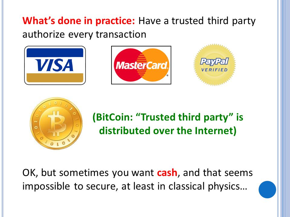 What's done in practice: Have a trusted third party authorize every transaction OK, but sometimes you want cash, and that seems impossible to secure, at least in classical physics… (BitCoin: Trusted third party is distributed over the Internet)