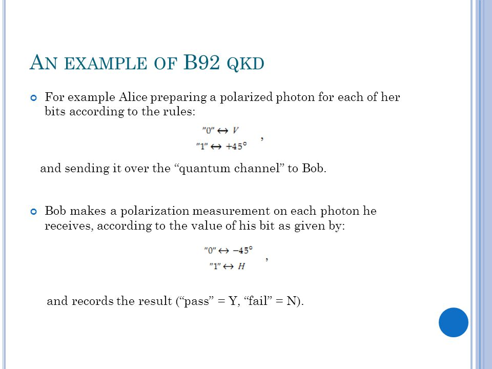 A N EXAMPLE OF B92 QKD For example Alice preparing a polarized photon for each of her bits according to the rules: and sending it over the quantum channel to Bob.