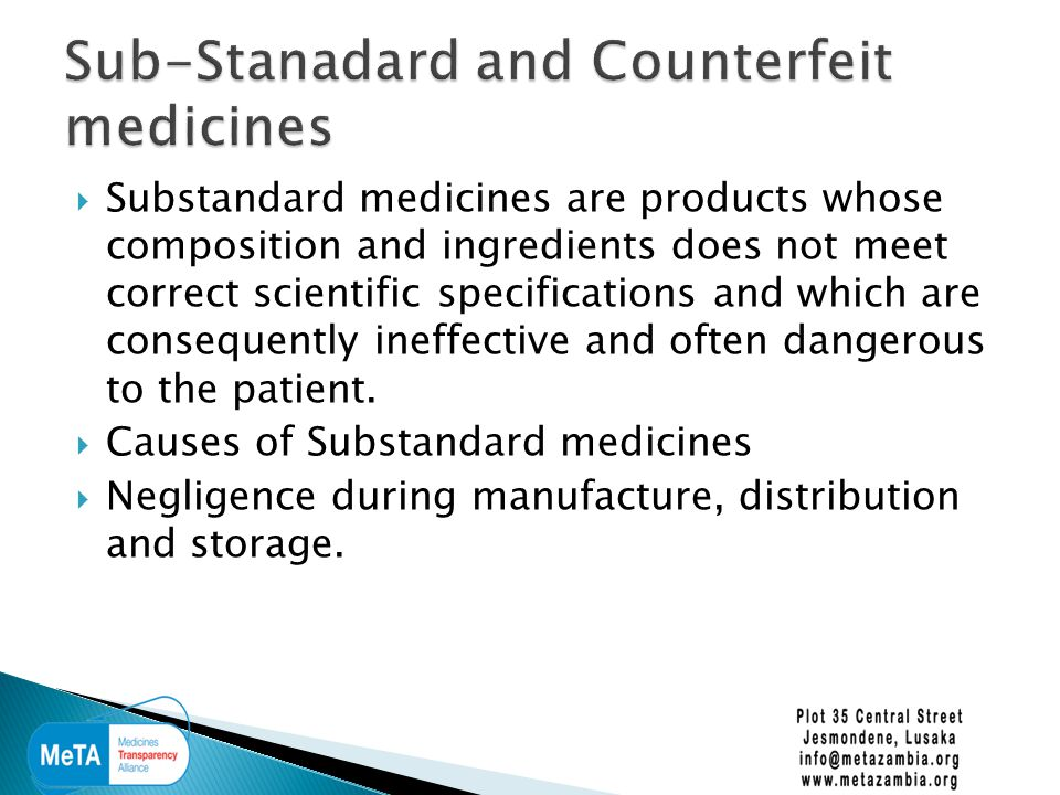  Substandard medicines are products whose composition and ingredients does not meet correct scientific specifications and which are consequently ineffective and often dangerous to the patient.