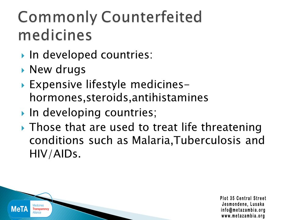  In developed countries:  New drugs  Expensive lifestyle medicines- hormones,steroids,antihistamines  In developing countries;  Those that are used to treat life threatening conditions such as Malaria,Tuberculosis and HIV/AIDs.