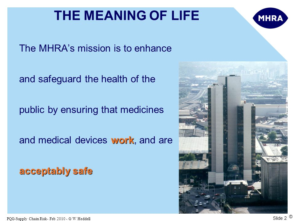 Slide 2 PQG-Supply Chain Risk- Feb 2010 - G W Heddell © THE MEANING OF LIFE work acceptably safe The MHRA's mission is to enhance and safeguard the health of the public by ensuring that medicines and medical devices work, and are acceptably safe