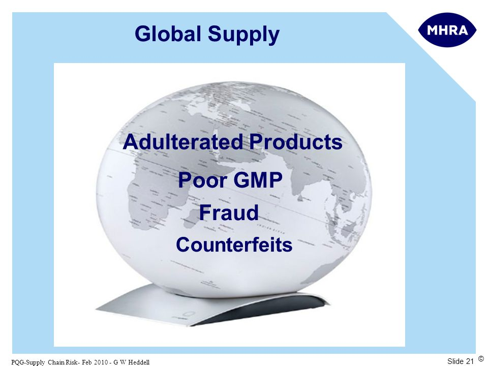Slide 21 PQG-Supply Chain Risk- Feb 2010 - G W Heddell © Global Supply Poor GMP Fraud Counterfeits Adulterated Products
