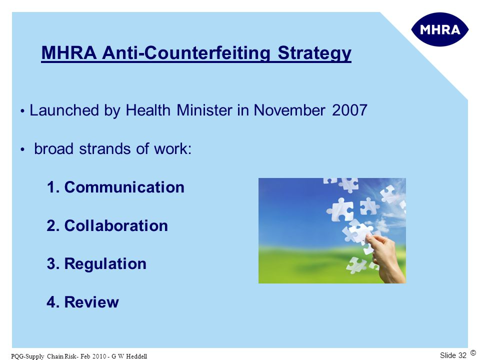 Slide 32 PQG-Supply Chain Risk- Feb 2010 - G W Heddell © MHRA Anti-Counterfeiting Strategy Launched by Health Minister in November 2007 broad strands of work: 1.