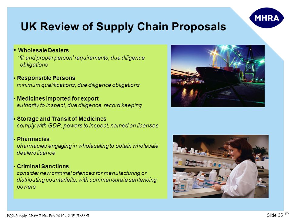 Slide 35 PQG-Supply Chain Risk- Feb 2010 - G W Heddell © UK Review of Supply Chain Proposals Wholesale Dealers 'fit and proper person' requirements, due diligence obligations Responsible Persons minimum qualifications, due diligence obligations Medicines imported for export authority to inspect, due diligence, record keeping Storage and Transit of Medicines comply with GDP, powers to inspect, named on licenses Pharmacies pharmacies engaging in wholesaling to obtain wholesale dealers licence Criminal Sanctions consider new criminal offences for manufacturing or distributing counterfeits, with commensurate sentencing powers