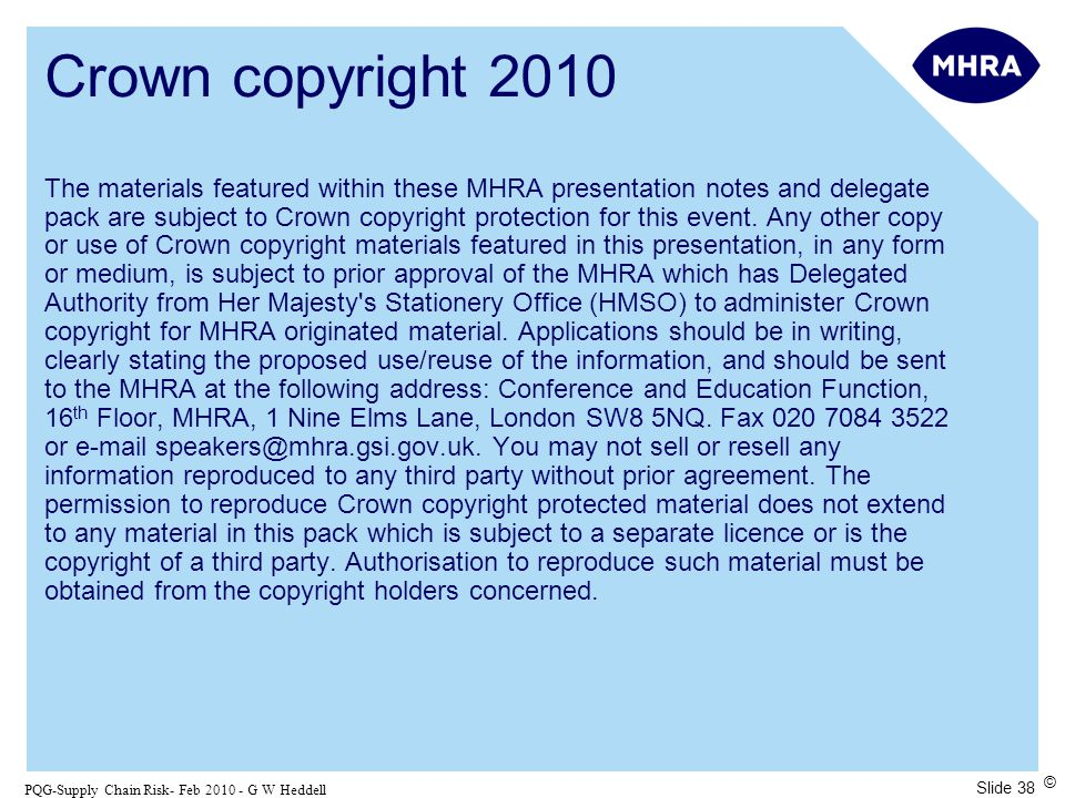 Slide 38 PQG-Supply Chain Risk- Feb 2010 - G W Heddell © Crown copyright 2010 The materials featured within these MHRA presentation notes and delegate pack are subject to Crown copyright protection for this event.
