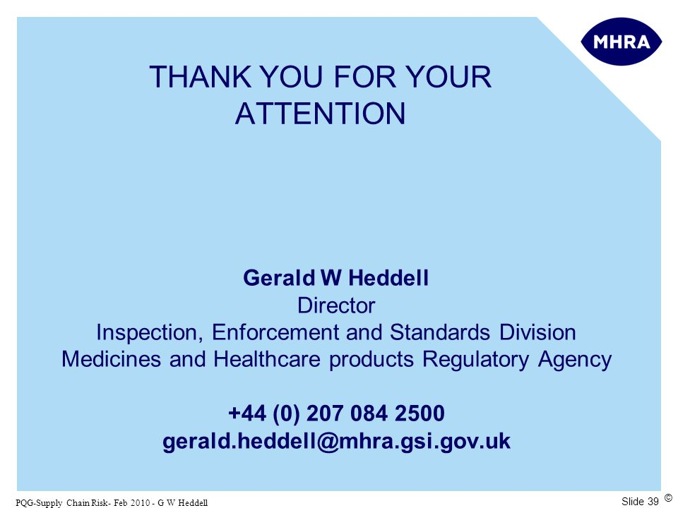 Slide 39 PQG-Supply Chain Risk- Feb 2010 - G W Heddell © THANK YOU FOR YOUR ATTENTION Gerald W Heddell Director Inspection, Enforcement and Standards Division Medicines and Healthcare products Regulatory Agency +44 (0) 207 084 2500 gerald.heddell@mhra.gsi.gov.uk