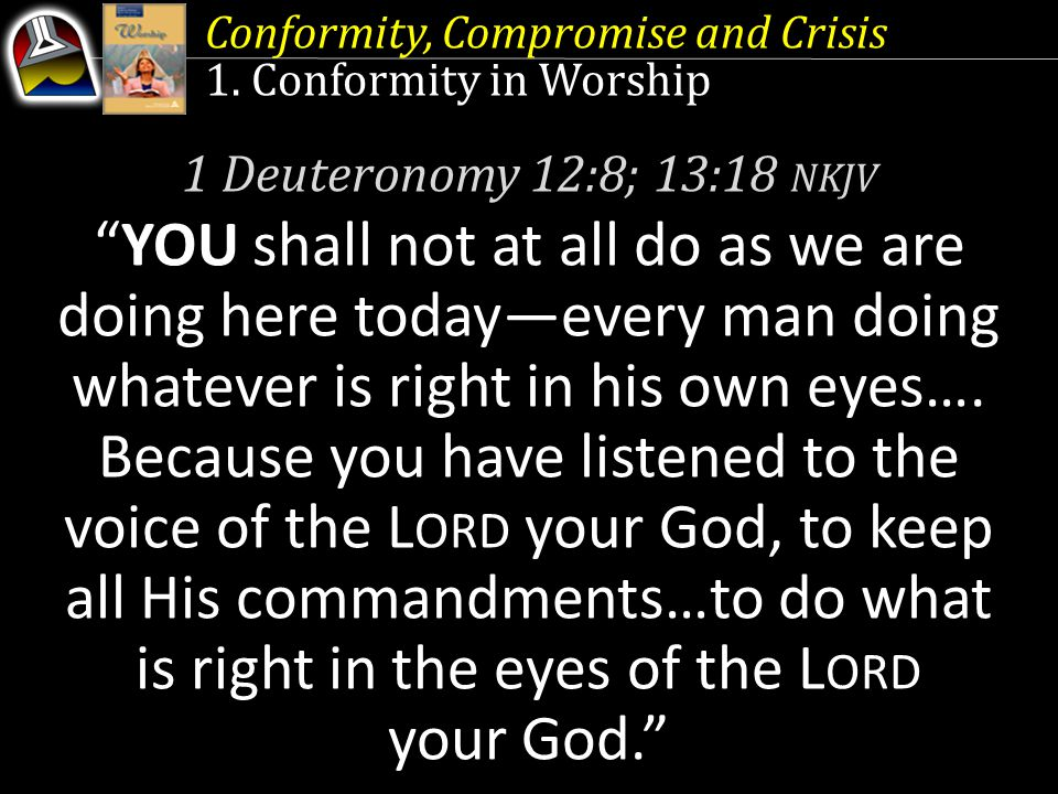 "Conformity, Compromise and Crisis 1. Conformity in Worship 1 Deuteronomy 12:8; 13:18 NKJV ""YOU shall not at all do as we are doing here today—every ma"