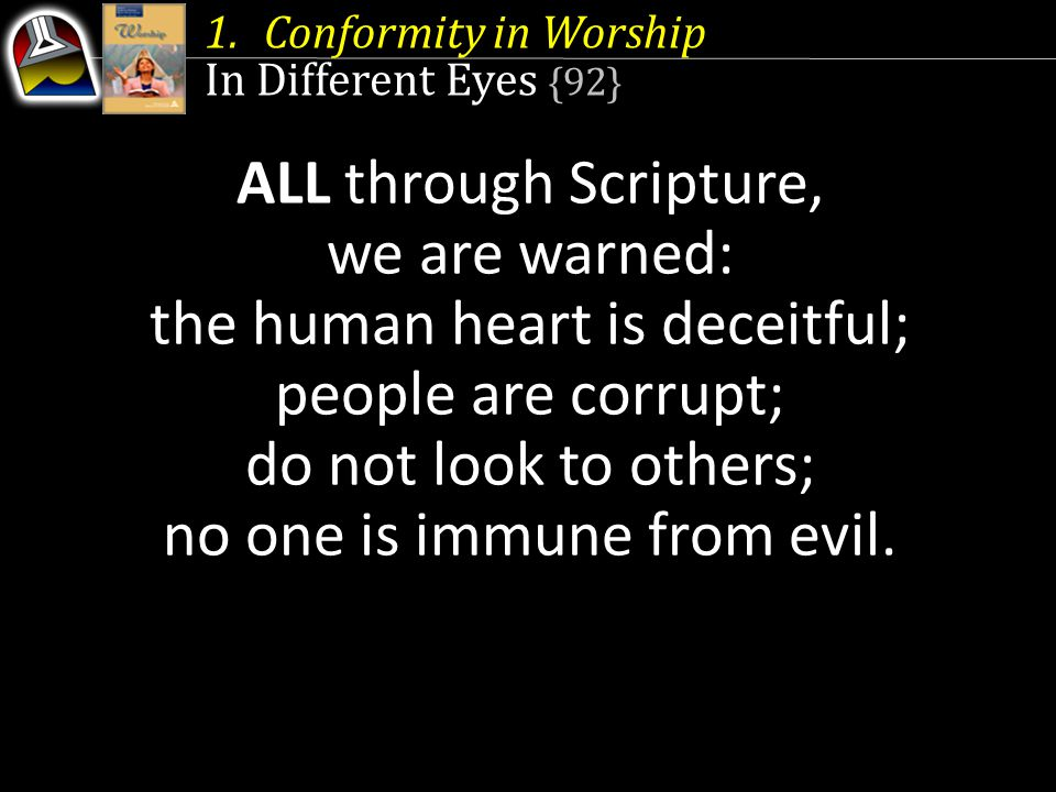1.Conformity in Worship In Different Eyes {92} ALL through Scripture, we are warned: the human heart is deceitful; people are corrupt; do not look to others; no one is immune from evil.