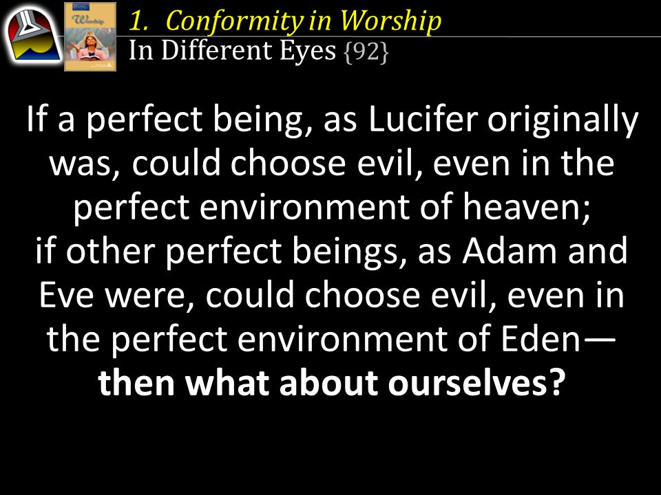 1.Conformity in Worship In Different Eyes {92} If a perfect being, as Lucifer originally was, could choose evil, even in the perfect environment of he
