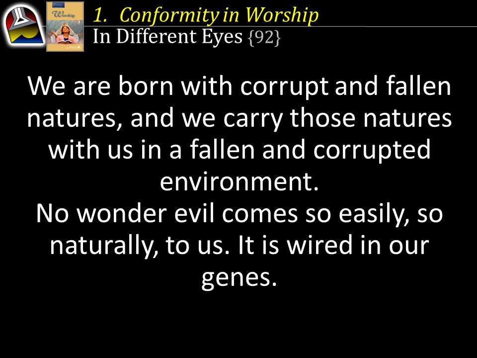 1.Conformity in Worship In Different Eyes {92} We are born with corrupt and fallen natures, and we carry those natures with us in a fallen and corrupt