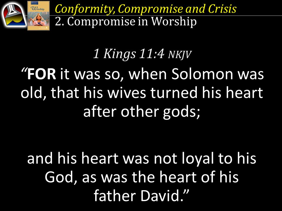 "Conformity, Compromise and Crisis 2. Compromise in Worship 1 Kings 11:4 NKJV ""FOR it was so, when Solomon was old, that his wives turned his heart aft"