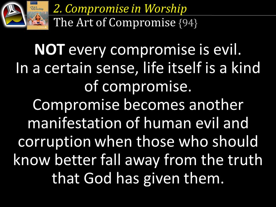 2. Compromise in Worship The Art of Compromise {94} NOT every compromise is evil. In a certain sense, life itself is a kind of compromise. Compromise