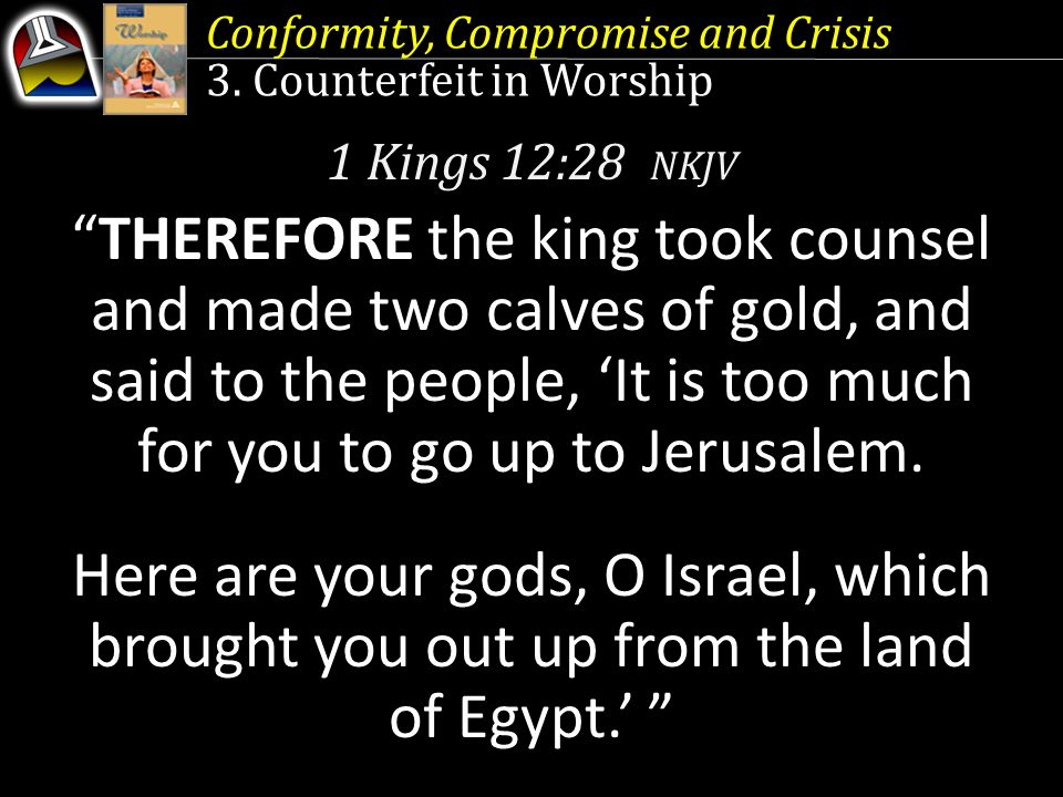 "Conformity, Compromise and Crisis 3. Counterfeit in Worship 1 Kings 12:28 NKJV ""THEREFORE the king took counsel and made two calves of gold, and said"