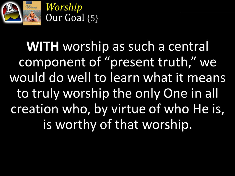 "Worship Our Goal {5} WITH worship as such a central component of ""present truth,"" we would do well to learn what it means to truly worship the only On"