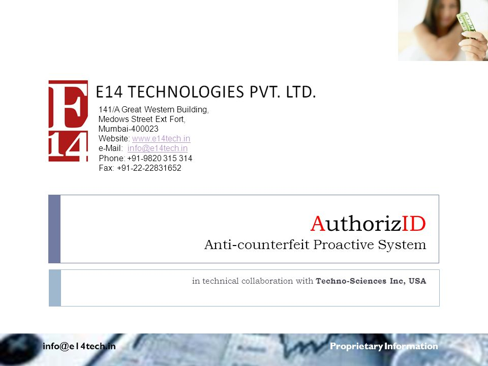 AuthorizID Anti-counterfeit Proactive System in technical collaboration with Techno-Sciences Inc, USA info@e14tech.in Proprietary Information 141/A Great Western Building, Medows Street Ext Fort, Mumbai-400023 Website: www.e14tech.inwww.e14tech.in e-Mail: info@e14tech.ininfo@e14tech.in Phone: +91-9820 315 314 Fax: +91-22-22831652