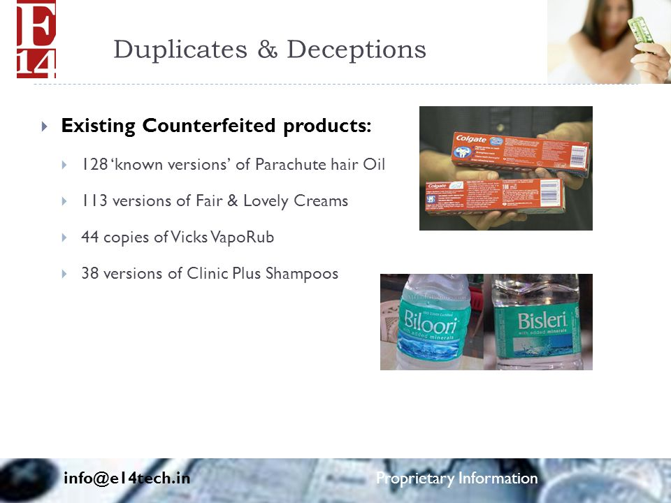 Duplicates & Deceptions  Existing Counterfeited products:  128 'known versions' of Parachute hair Oil  113 versions of Fair & Lovely Creams  44 copies of Vicks VapoRub  38 versions of Clinic Plus Shampoos info@e14tech.in Proprietary Information