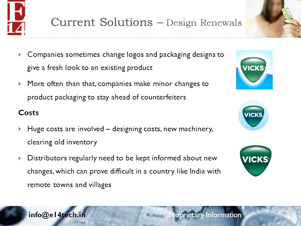 Current Solutions – Design Renewals  Companies sometimes change logos and packaging designs to give a fresh look to an existing product  More often than that, companies make minor changes to product packaging to stay ahead of counterfeiters Costs  Huge costs are involved – designing costs, new machinery, clearing old inventory  Distributors regularly need to be kept informed about new changes, which can prove difficult in a country like India with remote towns and villages info@e14tech.in Proprietary Information