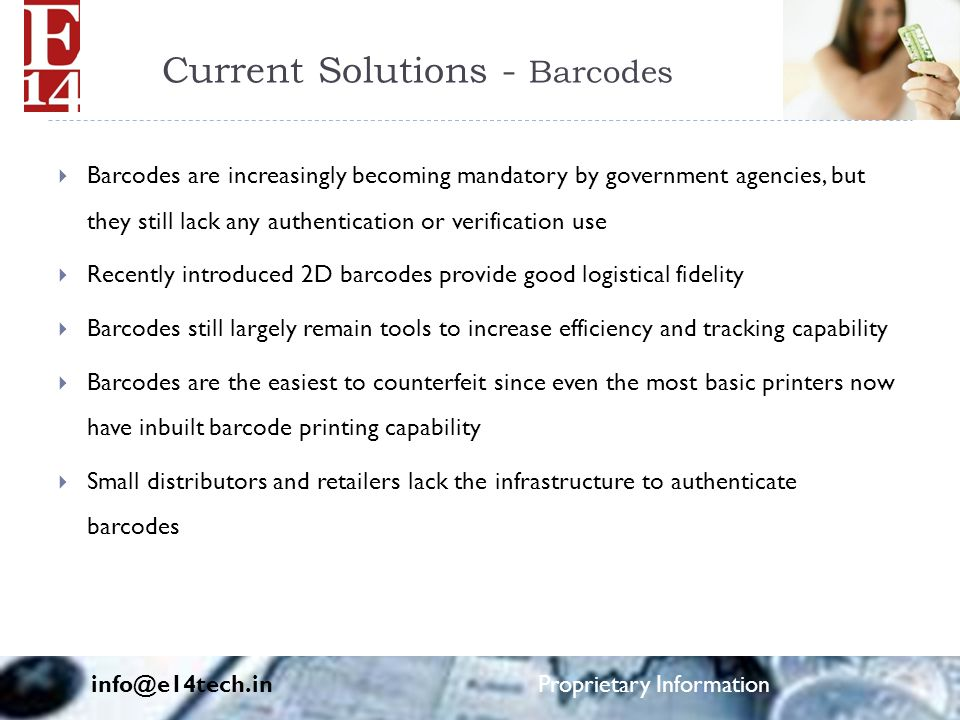 Current Solutions - Barcodes  Barcodes are increasingly becoming mandatory by government agencies, but they still lack any authentication or verification use  Recently introduced 2D barcodes provide good logistical fidelity  Barcodes still largely remain tools to increase efficiency and tracking capability  Barcodes are the easiest to counterfeit since even the most basic printers now have inbuilt barcode printing capability  Small distributors and retailers lack the infrastructure to authenticate barcodes info@e14tech.in Proprietary Information