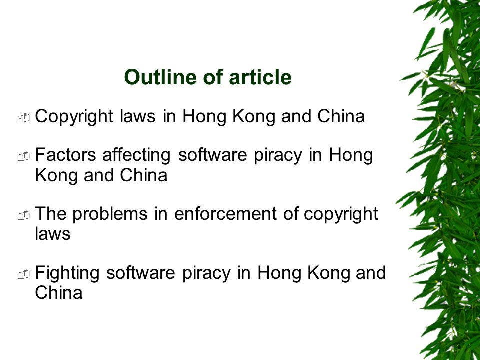 Outline of article  Copyright laws in Hong Kong and China  Factors affecting software piracy in Hong Kong and China  The problems in enforcement of copyright laws  Fighting software piracy in Hong Kong and China