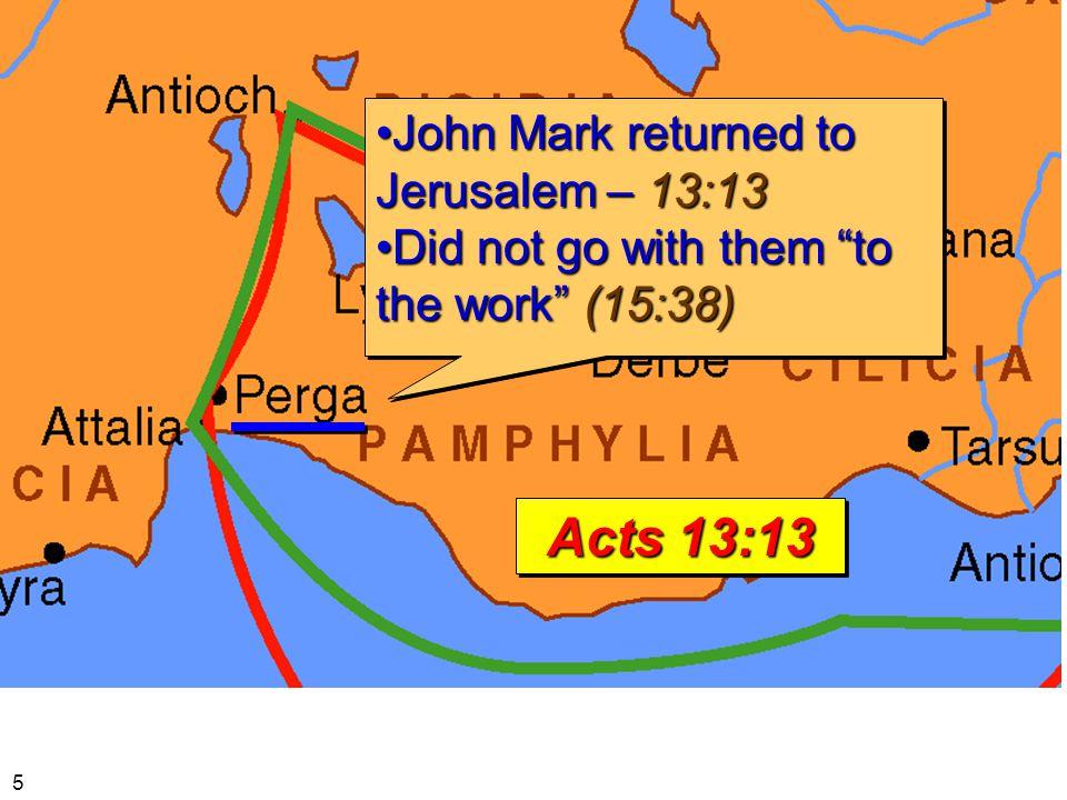 John Mark returned to Jerusalem – 13:13John Mark returned to Jerusalem – 13:13 Did not go with them to the work (15:38)Did not go with them to the work (15:38) John Mark returned to Jerusalem – 13:13John Mark returned to Jerusalem – 13:13 Did not go with them to the work (15:38)Did not go with them to the work (15:38) Acts 13:13 5