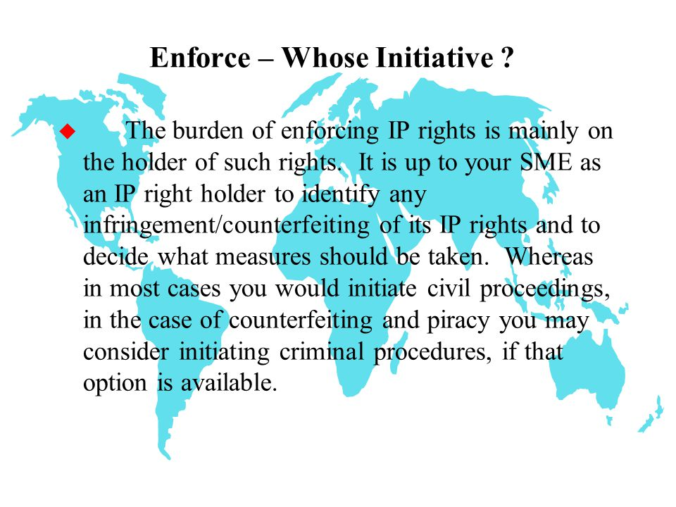 Preserve the legal validity of its IP rights before the relevant public authority;  Prevent infringement from occurring or continuing in the marketplace in order to avoid damage including loss of goodwill or reputation;  Seek compensation for actual damange, e.g.