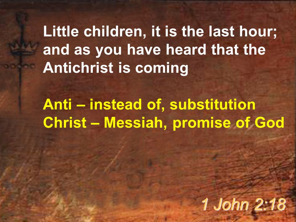 Little children, it is the last hour; and as you have heard that the Antichrist is coming Anti – instead of, substitution Christ – Messiah, promise of God 1 John 2:18
