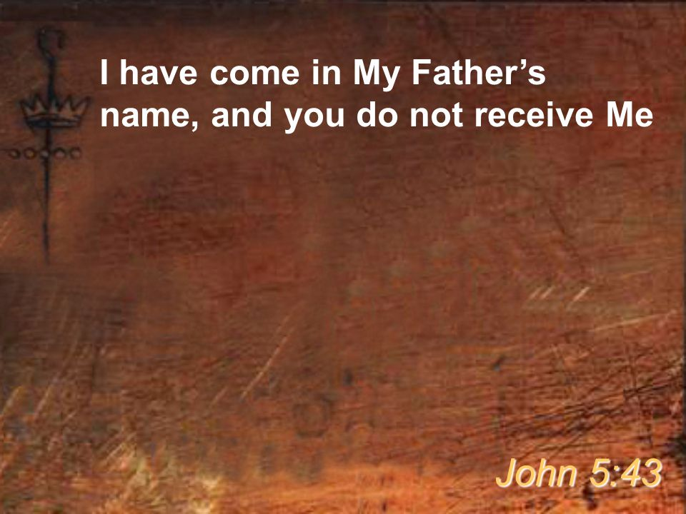 I have come in My Father's name, and you do not receive Me John 5:43