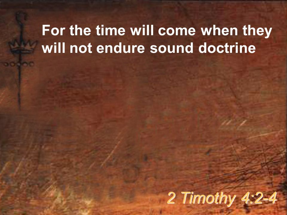 For the time will come when they will not endure sound doctrine 2 Timothy 4:2-4