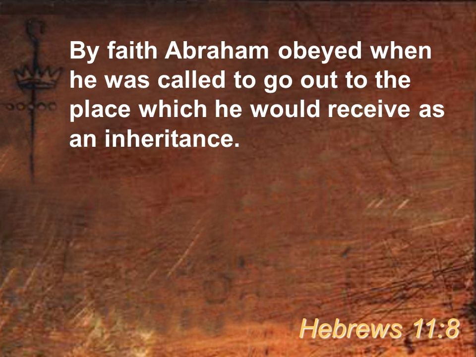 By faith Abraham obeyed when he was called to go out to the place which he would receive as an inheritance.