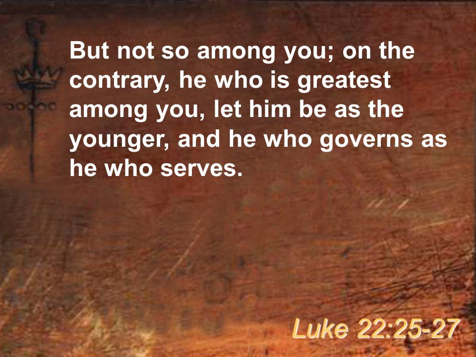 But not so among you; on the contrary, he who is greatest among you, let him be as the younger, and he who governs as he who serves.