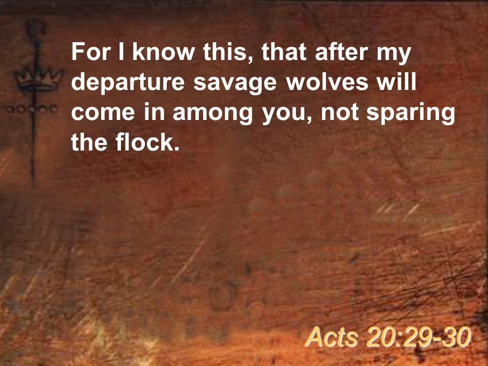 For I know this, that after my departure savage wolves will come in among you, not sparing the flock.