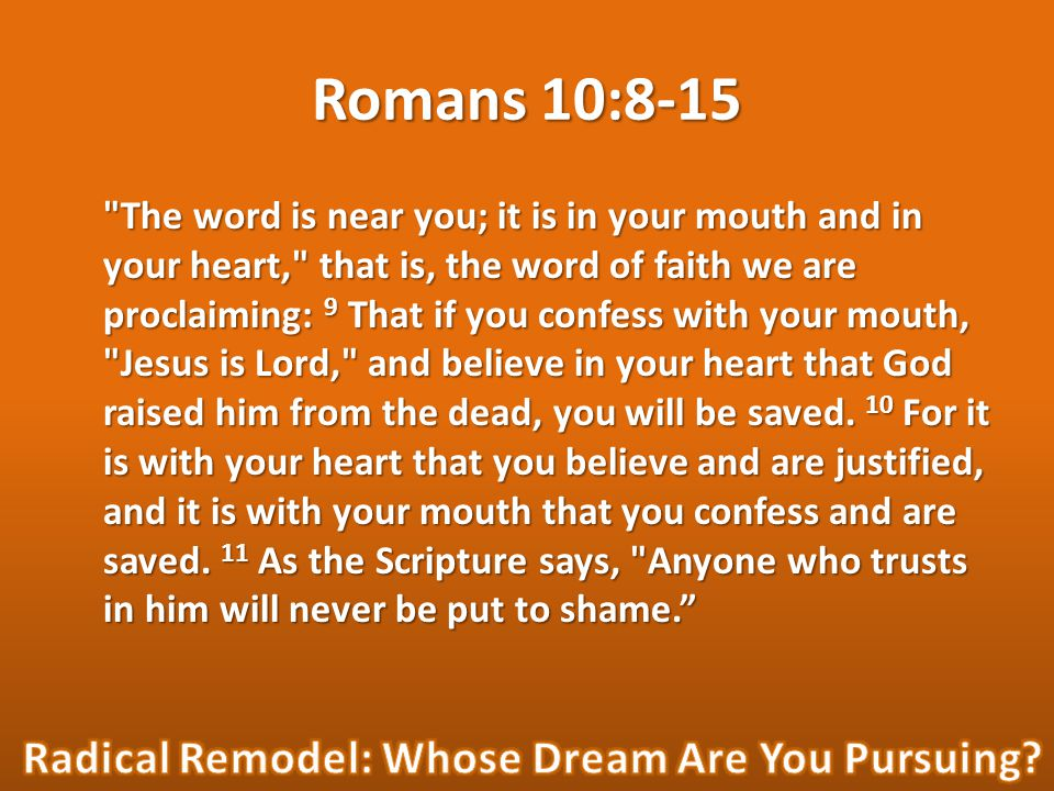 Romans 10:8-15 The word is near you; it is in your mouth and in your heart, that is, the word of faith we are proclaiming: 9 That if you confess with your mouth, Jesus is Lord, and believe in your heart that God raised him from the dead, you will be saved.
