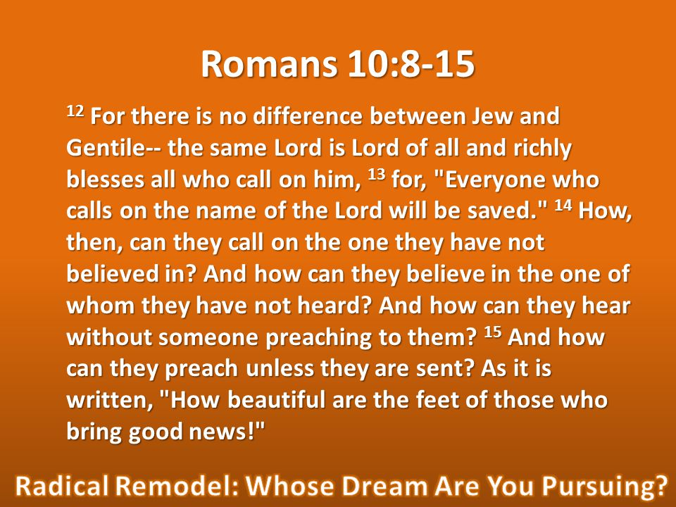 Romans 10:8-15 12 For there is no difference between Jew and Gentile-- the same Lord is Lord of all and richly blesses all who call on him, 13 for,