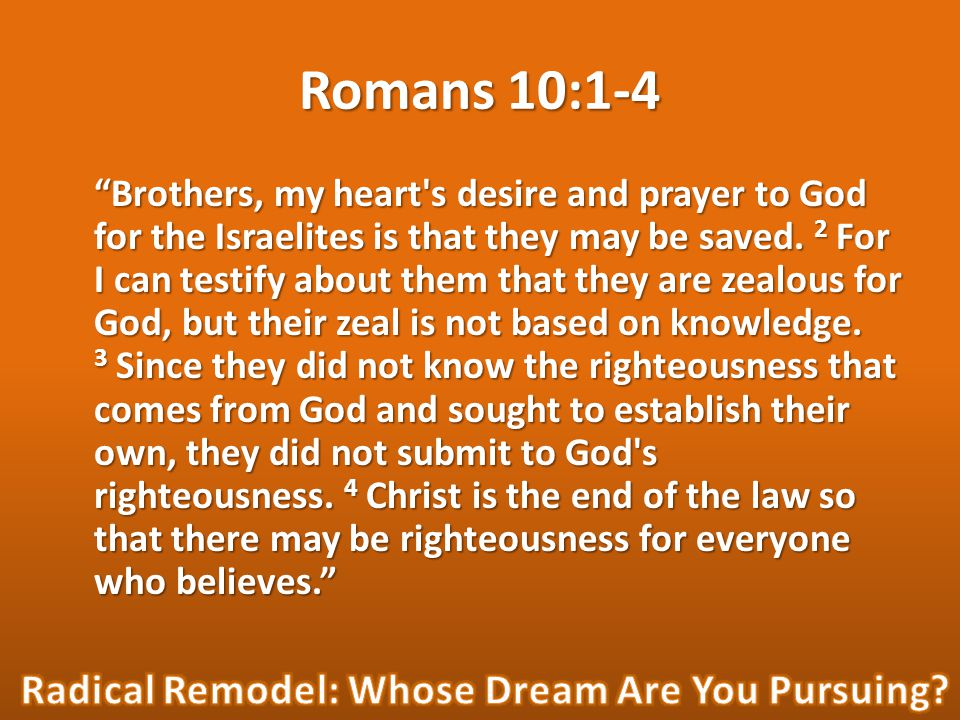 "Romans 10:1-4 ""Brothers, my heart's desire and prayer to God for the Israelites is that they may be saved. 2 For I can testify about them that they ar"