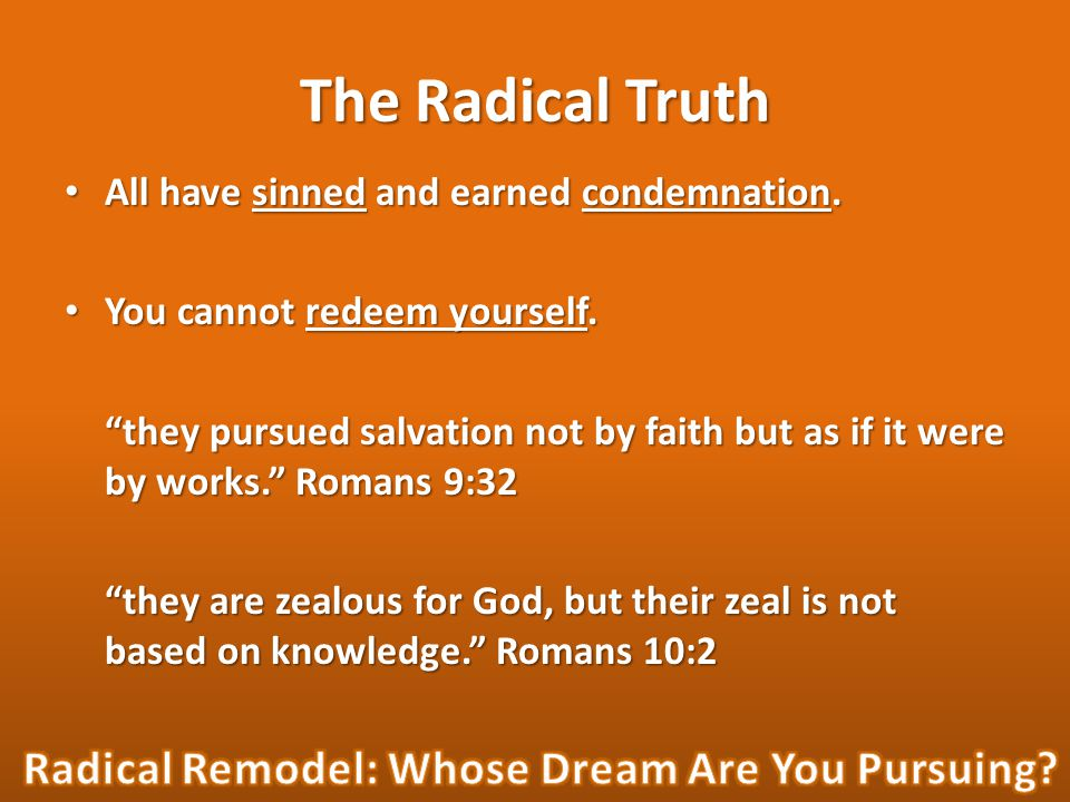 The Radical Truth All have sinned and earned condemnation. All have sinned and earned condemnation. You cannot redeem yourself. You cannot redeem your