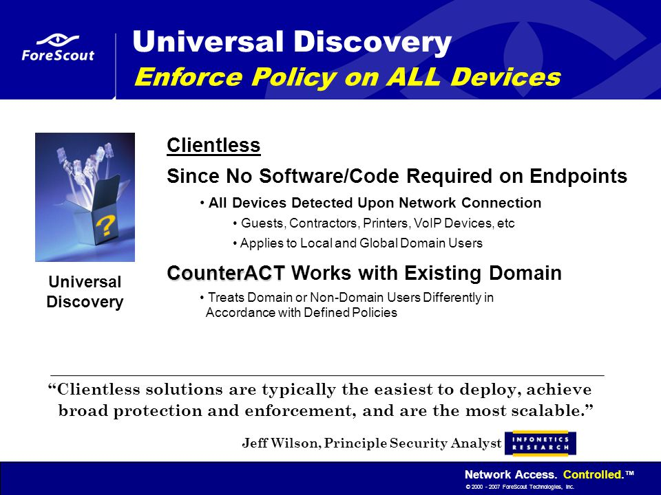 Network Access. Controlled. ™ © 2000 - 2007 ForeScout Technologies, Inc. Universal Discovery Enforce Policy on ALL Devices Clientless Since No Softwar