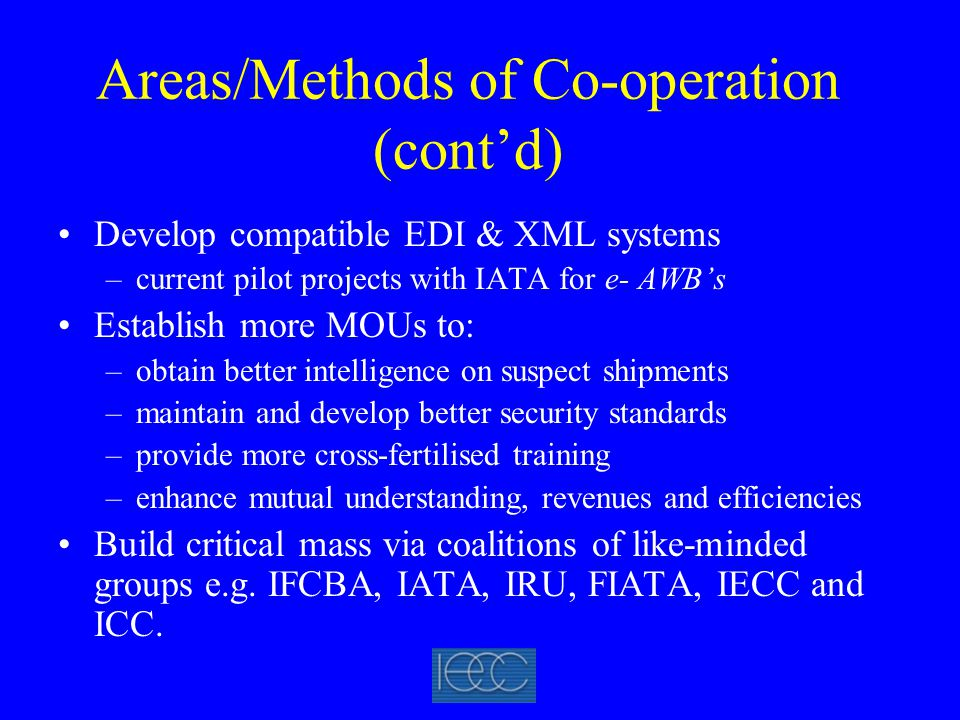 Areas/Methods of Co-operation (cont'd) Develop compatible EDI & XML systems –current pilot projects with IATA for e- AWB's Establish more MOUs to: –obtain better intelligence on suspect shipments –maintain and develop better security standards –provide more cross-fertilised training –enhance mutual understanding, revenues and efficiencies Build critical mass via coalitions of like-minded groups e.g.