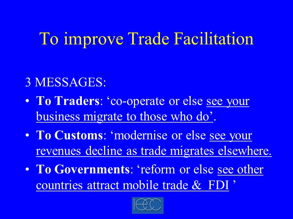 To improve Trade Facilitation 3 MESSAGES: To Traders: 'co-operate or else see your business migrate to those who do'.