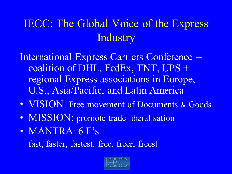 IECC: The Global Voice of the Express Industry International Express Carriers Conference = coalition of DHL, FedEx, TNT, UPS + regional Express associations in Europe, U.S., Asia/Pacific, and Latin America VISION: Free movement of Documents & Goods MISSION: promote trade liberalisation MANTRA : 6 F's fast, faster, fastest, free, freer, freest
