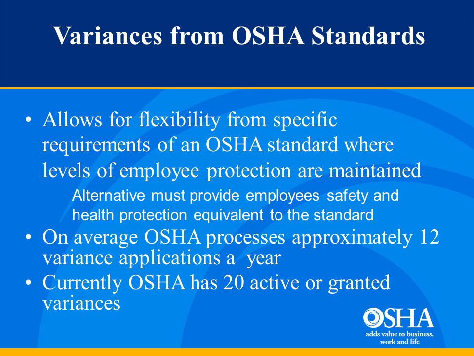 Variances from OSHA Standards Allows for flexibility from specific requirements of an OSHA standard where levels of employee protection are maintained Alternative must provide employees safety and health protection equivalent to the standard On average OSHA processes approximately 12 variance applications a year Currently OSHA has 20 active or granted variances