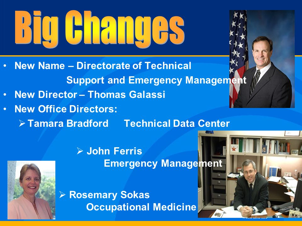 New Name – Directorate of Technical Support and Emergency Management New Director – Thomas Galassi New Office Directors:  Tamara BradfordTechnical Data Center  John Ferris Emergency Management  Rosemary Sokas Occupational Medicine