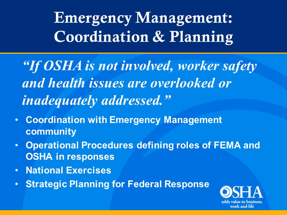 Emergency Management: Coordination & Planning Coordination with Emergency Management community Operational Procedures defining roles of FEMA and OSHA in responses National Exercises Strategic Planning for Federal Response If OSHA is not involved, worker safety and health issues are overlooked or inadequately addressed.