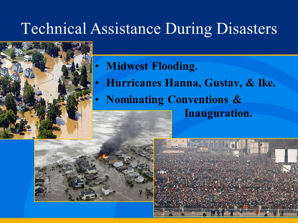 Technical Assistance During Disasters Midwest Flooding. Hurricanes Hanna, Gustav, & Ike. Nominating Conventions & Inauguration.