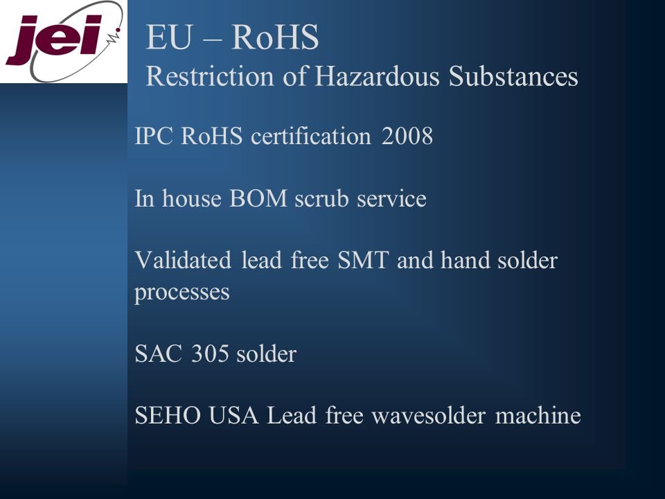 EU – RoHS Restriction of Hazardous Substances IPC RoHS certification 2008 In house BOM scrub service Validated lead free SMT and hand solder processes SAC 305 solder SEHO USA Lead free wavesolder machine