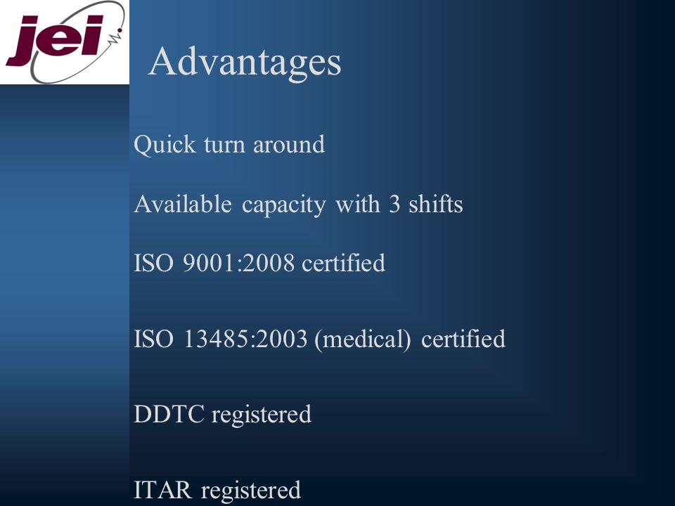 Advantages Quick turn around Available capacity with 3 shifts ISO 9001:2008 certified ISO 13485:2003 (medical) certified DDTC registered ITAR registered UL, TUV and CSA compliant