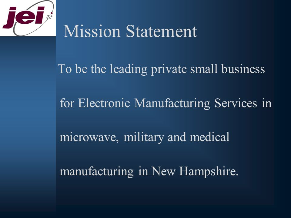 Mission Statement To be the leading private small business for Electronic Manufacturing Services in microwave, military and medical manufacturing in New Hampshire.