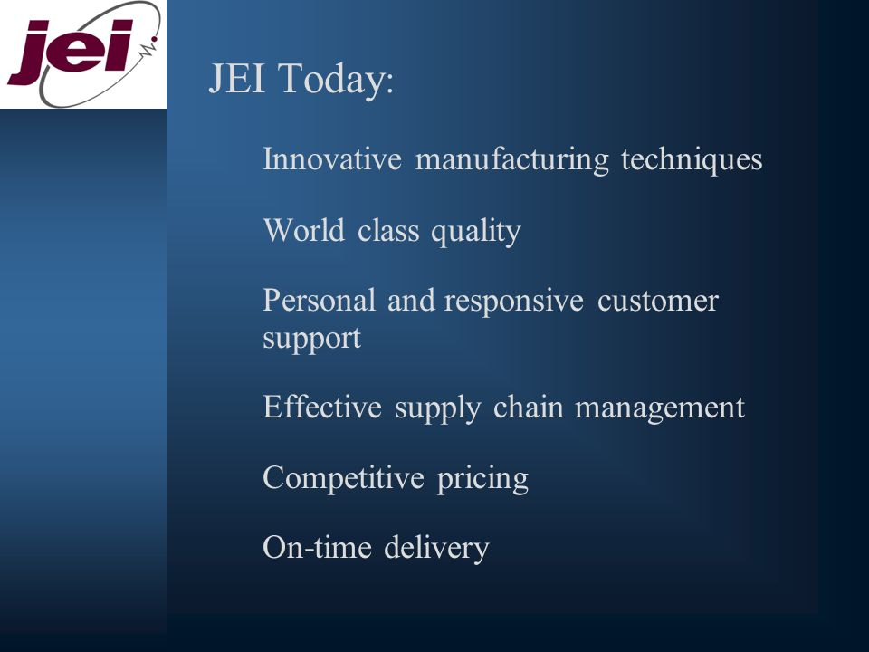 JEI Today : Innovative manufacturing techniques World class quality Personal and responsive customer support Effective supply chain management Competitive pricing On-time delivery
