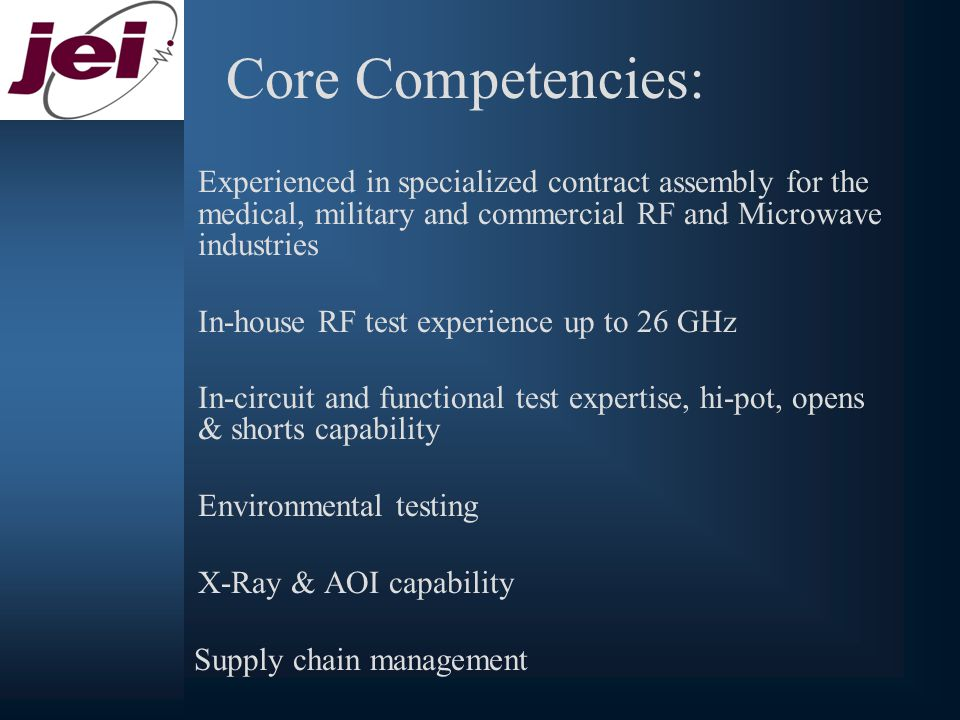 Core Competencies: Experienced in specialized contract assembly for the medical, military and commercial RF and Microwave industries In-house RF test experience up to 26 GHz In-circuit and functional test expertise, hi-pot, opens & shorts capability Environmental testing X-Ray & AOI capability Supply chain management